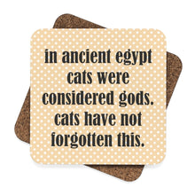 "Load image into Gallery viewer, Funny cat coasters featuring the print ""In ancient Egypt cats were considered gods. Cats have not forgotten this"""
