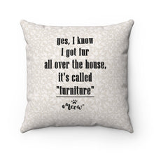 "Load image into Gallery viewer, Hilarious Gifts for Cat Lovers, Funny Cat Pillow Featuring the Text ""Yes I Know I Got Fur All Over the House It's Called Furniture"""