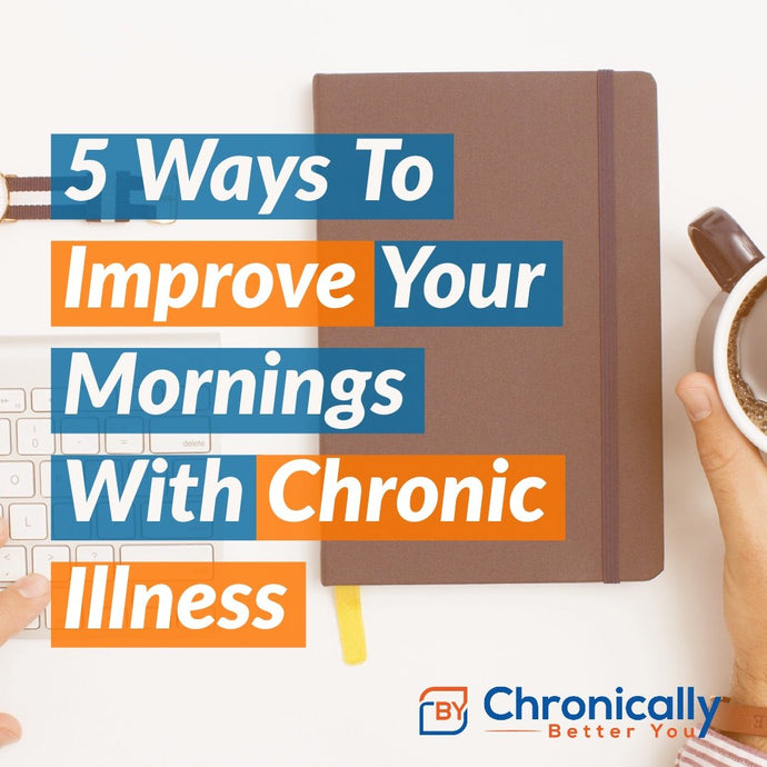 5 Ways To Improve Your Mornings with Chronic Illness