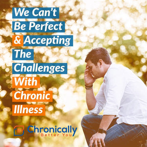 We Can't Be Perfect & Accepting The Challenges With Chronic Illness