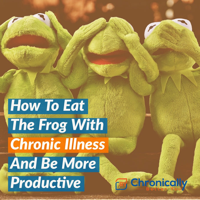 How To Eat The Frog With Chronic Illness And Be More Productive