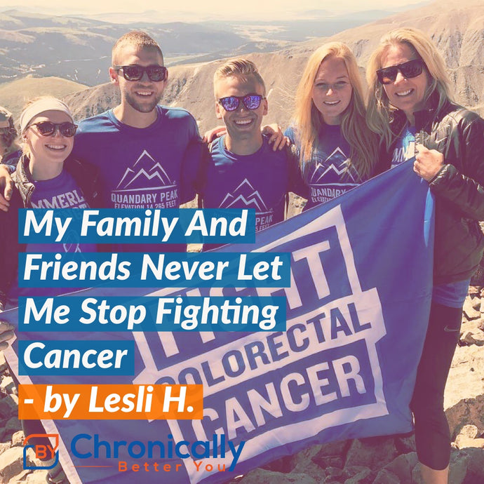My Family And Friends Never Let Me Stop Fighting Cancer - By Lesli H.
