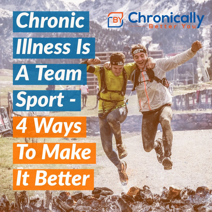 Chronic Illness Is A Team Sport - 4 Ways To Make It Better