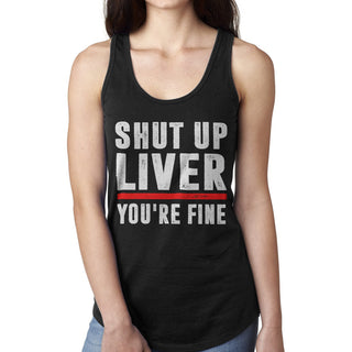 Shut up liver you're fine tank top shirts