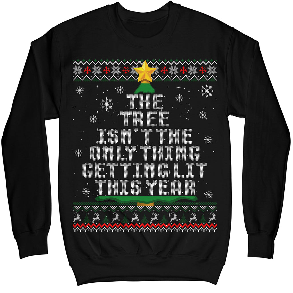 The Tree Is Not The Only Thing Getting Lit This Year Christmas Ugly Sweatshirt