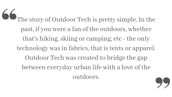 The story of Outdoor Tech is pretty simple. In the past, if you were a fan of the outdoors, whether that's hiking, skiing or camping, etc - the only technology was in fabrics, that is tents or apparel. Outdoor Tech was created to bridge the gap between everyday urban life with a love of the outdoors.