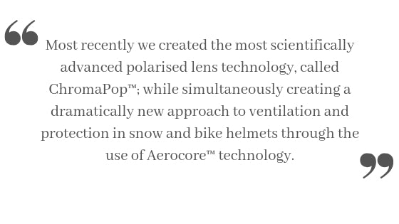 Most recently we created the most scientifically advanced polarised lens technology, called ChromaPop™; while simultaneously creating a dramatically new approach to ventilation and protection in snow and bike helmets through the use of Aerocore™ technology.