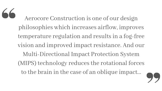 Aerocore Construction is one of our design philosophies which increases airflow, improves temperature regulation and results in a fog-free vision and improved impact resistance. And our Multi-Directional Impact Protection System (MIPS) technology reduces the rotational forces to the brain in the case of an oblique impact...