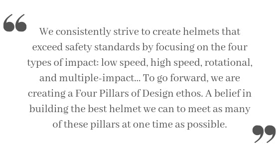 We consistently strive to create helmets that exceed safety standards by focusing on the four types of impact: low speed, high speed, rotational, and multiple-impact… To go forward, we are creating a Four Pillars of Design ethos. A belief in building the best helmet we can to meet as many of these pillars at one time as possible.