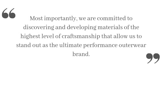 Most importantly, we are committed to discovering and developing materials of the highest level of craftsmanship that allow us to stand out as the ultimate performance outerwear brand.