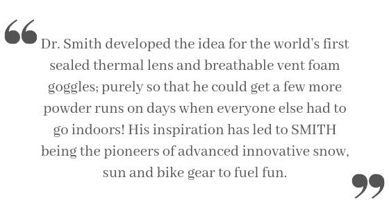 Dr. Smith developed the idea for the world's first sealed thermal lens and breathable vent foam goggles; purely so that he could get a few more powder runs on days when everyone else had to go indoors! His inspiration has led to SMITH being the pioneers of advanced innovative snow, sun and bike gear to fuel fun.
