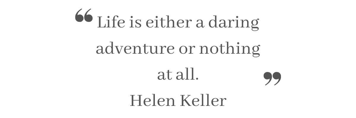 """Life is either a daring adventure or nothing at all."" Helen Keller"