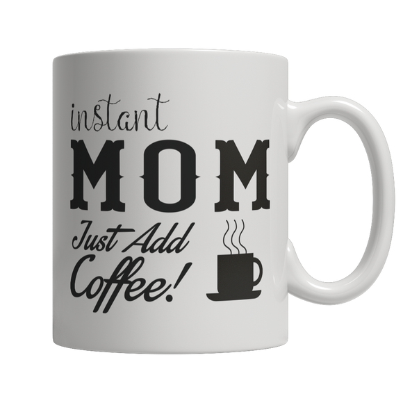 Instant Mom Just Add Coffee - Limited Edition 11 oz White Ceramic Mug