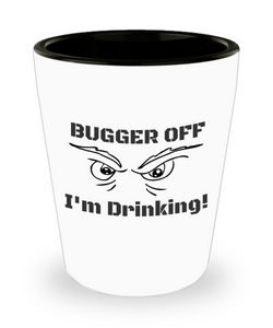 "Funny Shot Glass ""BUGGER OFF I'M DRINKING!"""
