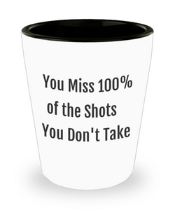 "Funny Shot Glass ""You Miss 100% of the Shots You Don't Take"""