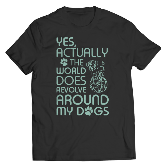 Dog Shirts - Yes Actually The World Does Revolve Around My Dogs