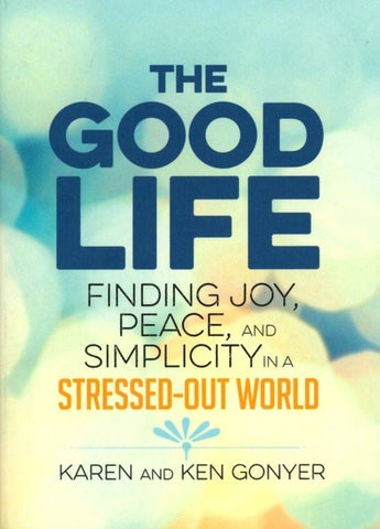 The Good Life: Finding Joy, Peace, and Simplicity in a Stressed-Out World