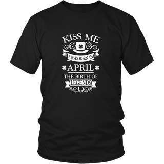 KISS ME I WAS BORN IN APRIL THE BIRTH OF LEGENDS TSHIRT