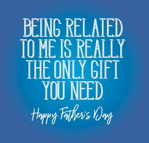 funny fathers day card saying Being Related to me is really the only gift you need