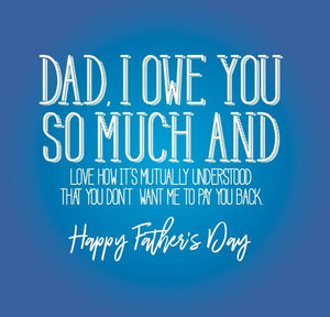 funny fathers day card about Dad I owe you so much and love how its mutually understood