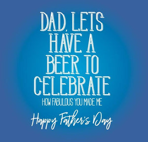 funny fathers day card saying Dad, Lets have a beer to Celebrate how fabulous you made me