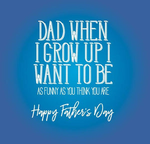 funny fathers day card about when i grow up I want to be As funny as you think you are