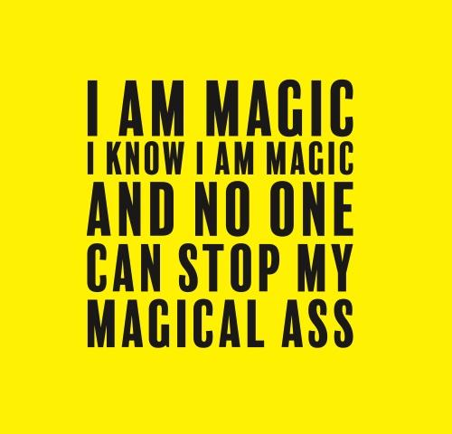 I am magic I know I am magic and no one can stop my magical ass