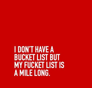 Inspirational Cards Saying I Don't Have A Bucket List But My Fucket List Is A Mile Long