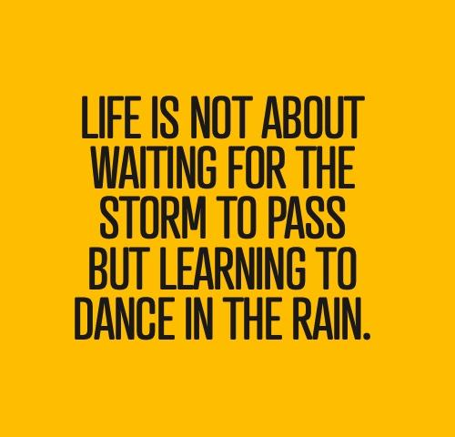 Life us not about waiting for the storm to pass but learning to dance in the rain