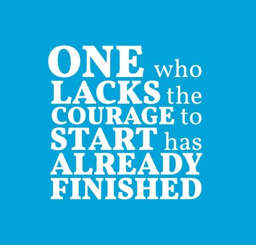 One Who Lacks The Courage To Start Has Already Finished