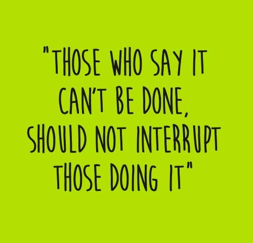 Those Who Say It Can't Be Done,Should Not Interrupt Those Doing It
