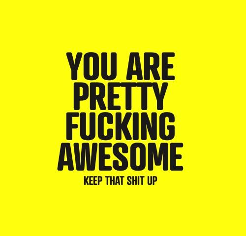 You Are Pretty Fucking Awesome Keep That Shit Up