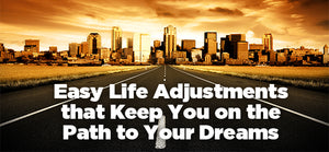 Easy Life Adjustments that Keep You on the Path to Your Dreams