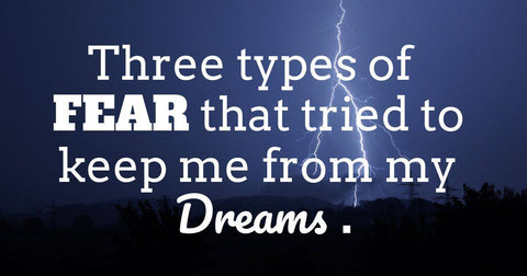 Three Types of Fear That Tried to Keep Me From My Dreams