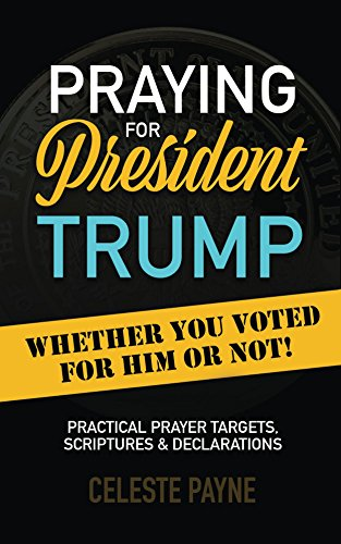Praying for President Trump Whether You Voted for Him or Not: Practical Prayer Targets, Scriptures & Declarations (Kindle)