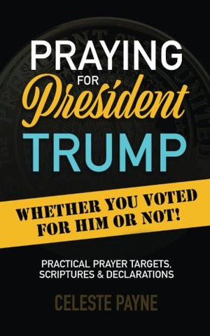 Praying for President Trump: Whether You Voted for Him or Not Practical Prayer Targets, Scriptures & Declarations