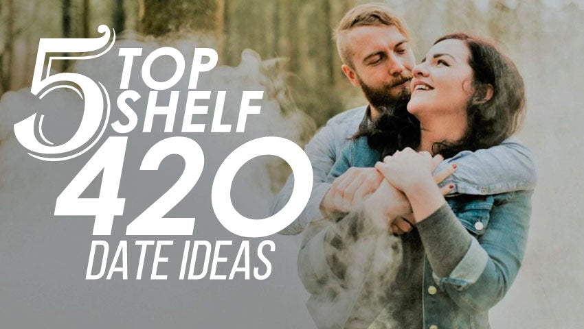 5 Top Shelf 420 Date Ideas