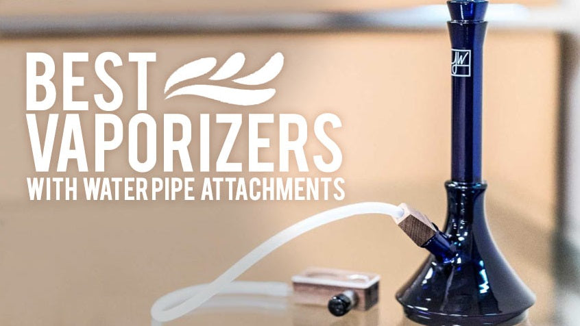 7 Best Vaporizers with Water Pipe Attachments