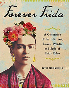 Forever Frida: A Celebration of the Life, Art, Loves, Words, and Style of Frida Kahlo
