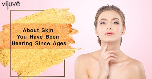 About Skin You Have Been Hearing Since Ages