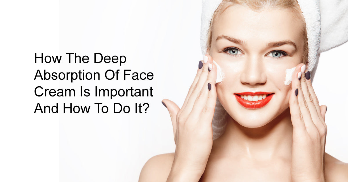 How The Deep Absorption Of Face Cream Is Important And How To Do It?