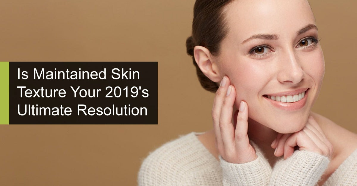 Is Maintained Skin Texture Your 2019's Ultimate Resolution