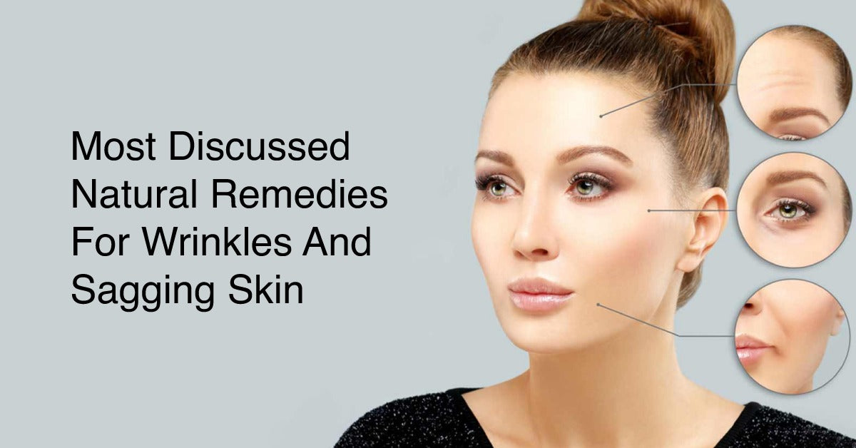Most Discussed Natural Remedies for Wrinkles and Sagging Skin