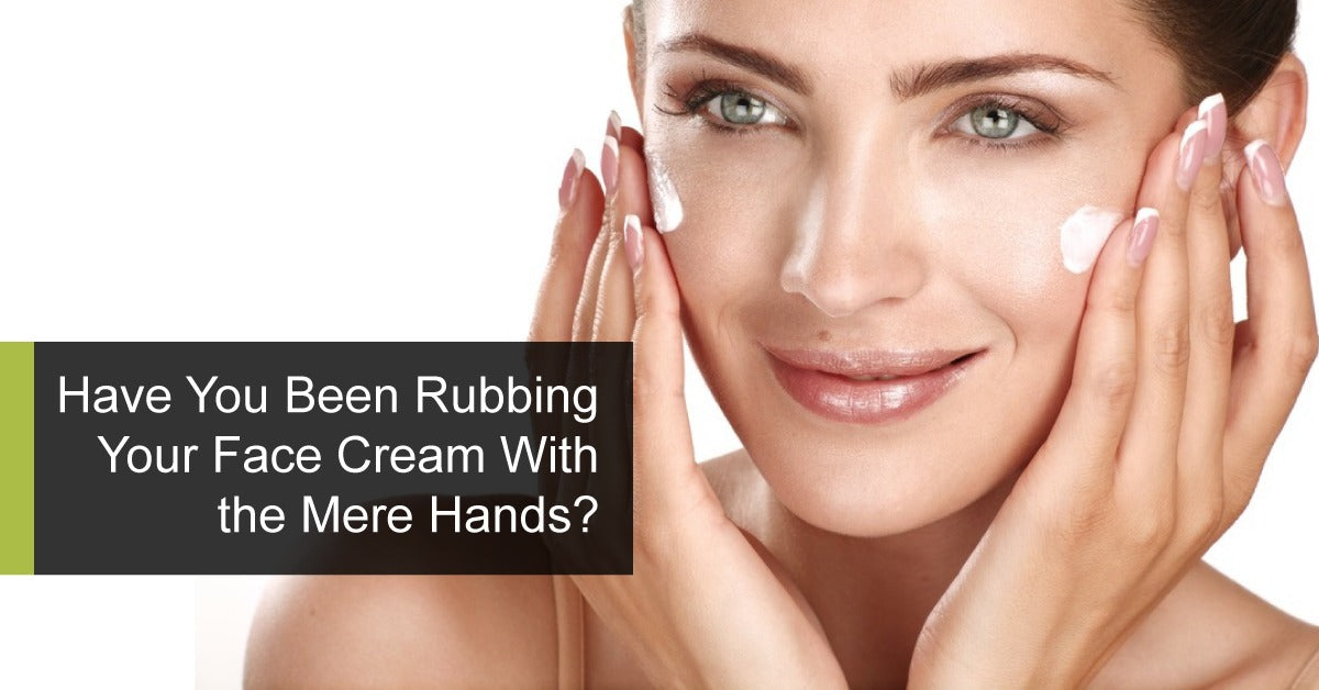 Have You Been Rubbing Your Face Cream With the Mere Hands?