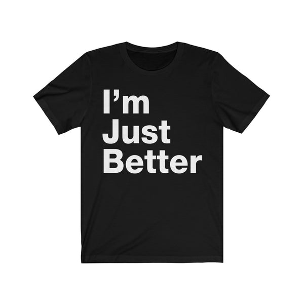 I'm Just Better t-shirt