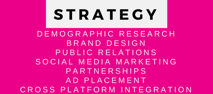 Strategy Services. Demographic Research. Branding. Public Relations. Social Media Marketing. Partnerships. As Placement. Cross Platform Integration. SEO