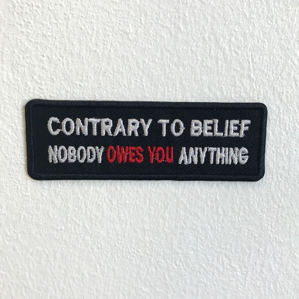 Contrary to Belief Nobody owes you anything Biker Iron Sew on Embroidered Patch - Patches-Badges