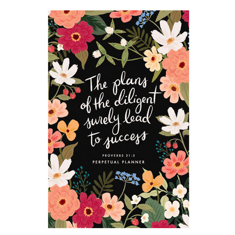 Dark Floral Perpetual Planner - The Plans of the Diligent Surely Lead to Success