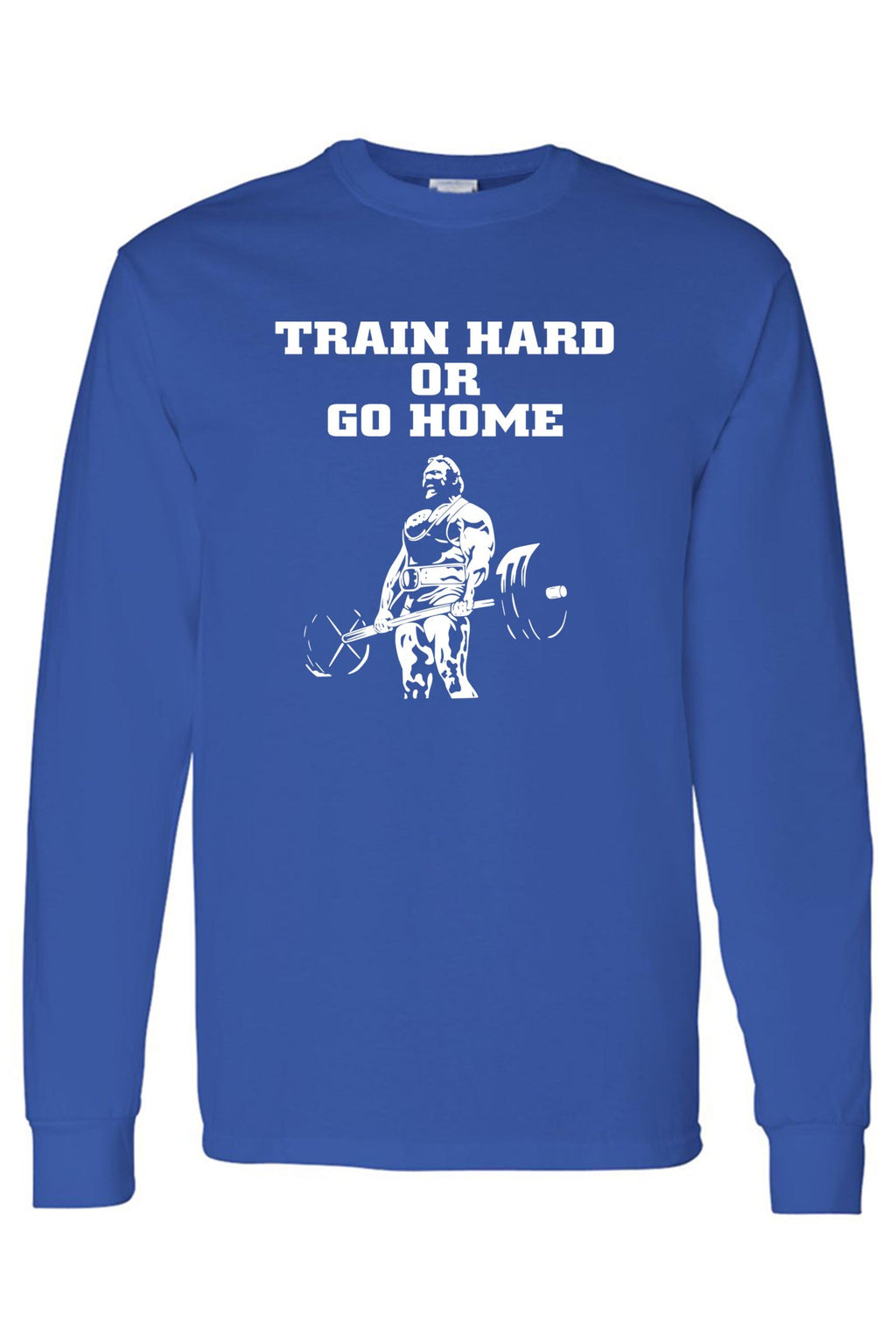 Unisex Train Hard or Go Home Long Sleeve T-Shirt