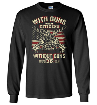 With Guns We Are Citizens, Without Guns We Are Subjects - 2nd Amendment Men's Long Sleeve T-Shirt - Black